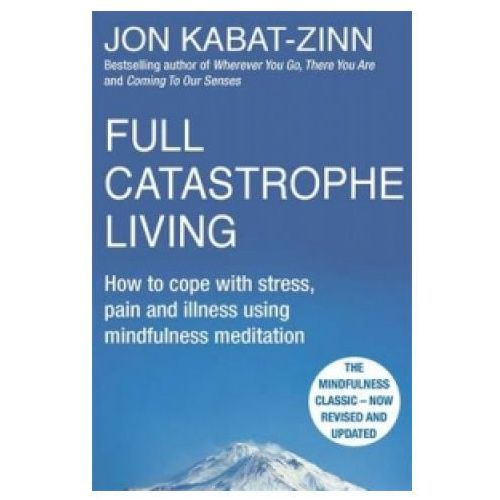 Full Catastrophe Living : How To Cope With Stress, Pain And Illness Using Mindfulness Meditation