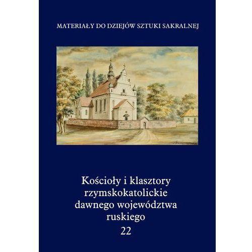 Kościoły i klasztory rzymskokatolickie dawnego województwa ruskiego tom 22 (460 str.)