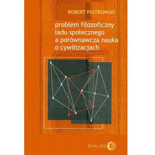 Problem filozoficzny ładu społecznego a porównawcza nauka o cywilizacjach - Robert Piotrowski (2016)