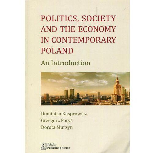 Politics Society and the economy in contemporary Poland [Kasprowicz Dominika, Foryś Grzegorz, Murzyn Dorota]