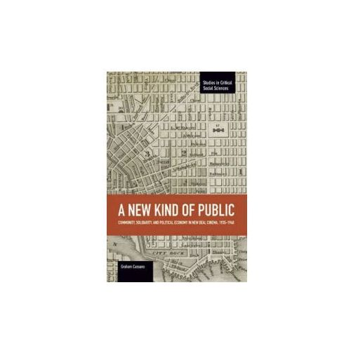 New Kind Of Public, A: Community, Solidarity, And Political Economy In New Deal Cinema, 1935-1948, Cassano, Graham