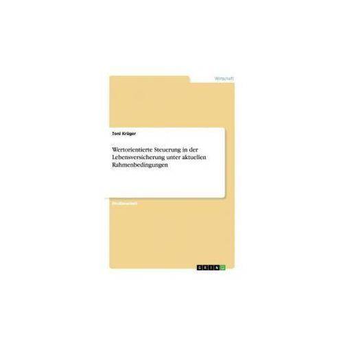 Wertorientierte Steuerung in der Lebensversicherung unter aktuellen Rahmenbedingungen (9783656304609)