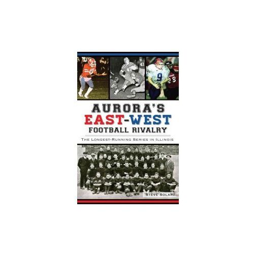 Aurora's East-West Football Rivalry: The Longest-Running Series in Illinois (9781626195554)