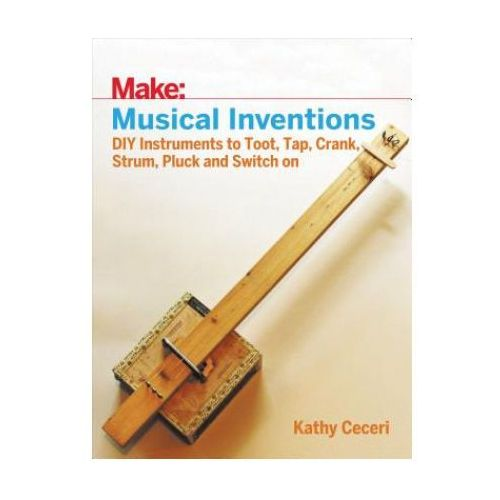 Musical Inventions - DIY Instruments to Toot, Tap, Crank, Strum, Pluck and Switch On (9781680452334)