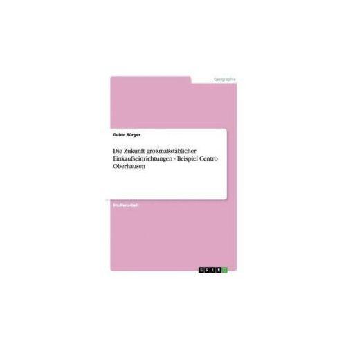 Die Zukunft großmaßstäblicher Einkaufseinrichtungen - Beispiel Centro Oberhausen (9783638787451)