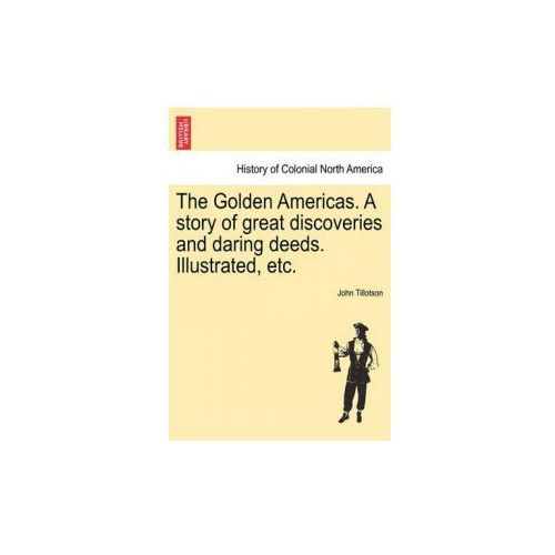 Golden Americas. a Story of Great Discoveries and Daring Deeds. Illustrated, Etc. (9781241333249)
