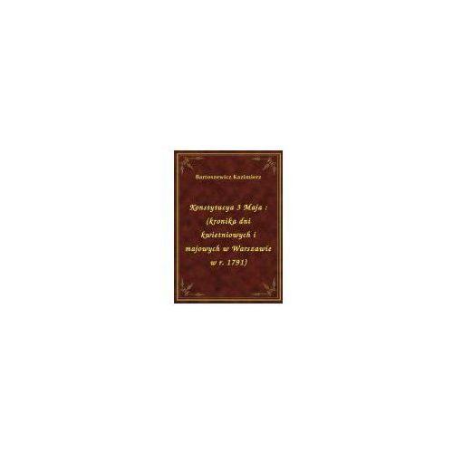 Konstytucya 3 Maja: (kronika dni kwietniowych i majowych w Warszawie w r. 1791), Kazimierz Bartoszewicz