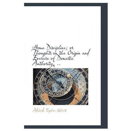 Home Discipline; Or Thoughts on the Origin and Exercise of Domestic Authority,..