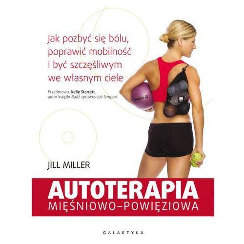 AUTOTERAPIA MIĘŚNIOWO-POWIĘZIOWA JAK POZBYĆ SIĘ BÓLU POPRAWIĆ MOBILNOŚĆ I BYĆ SZCZĘŚLIWYM WE WŁASNYM CIELE - JILL MILLER (436 str.)