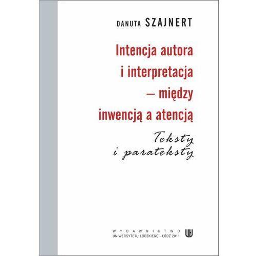 Intencja autora i interpretacja - między inwencją a atencją. Teksty i parateksty - Danuta Szajnert (2011)
