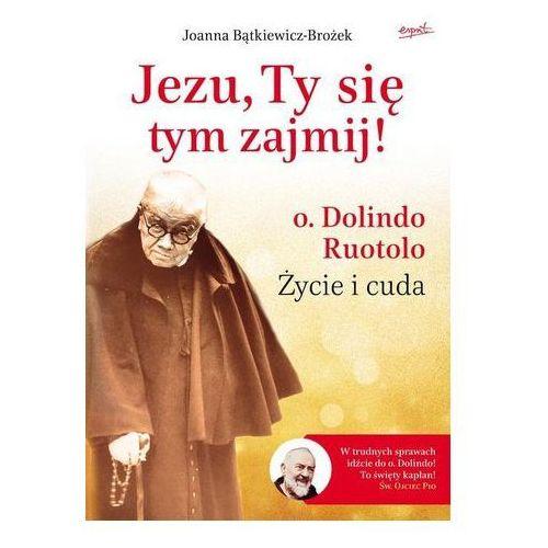 Joanna bątkiewicz-brożek Jezu, ty się tym zajmij. ojciec dolindo ruotolo - życie i cuda -