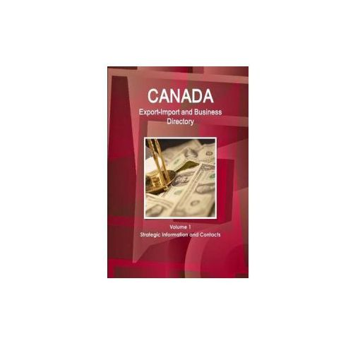 Canada Export-Import and Business Directory Volume 1 Strategic Information and Contacts