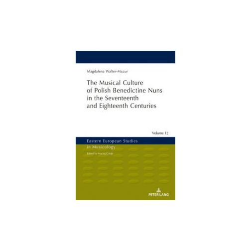 Musical Culture of Polish Benedictine Nuns in the 17th and 18th Centuries (9783631678466)