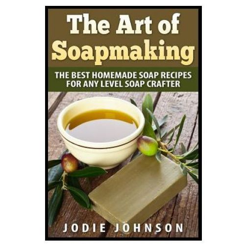 The Art of Soapmaking: The Best Homemade Soap Recipes for Any Level Soap Crafter (9781507547250)