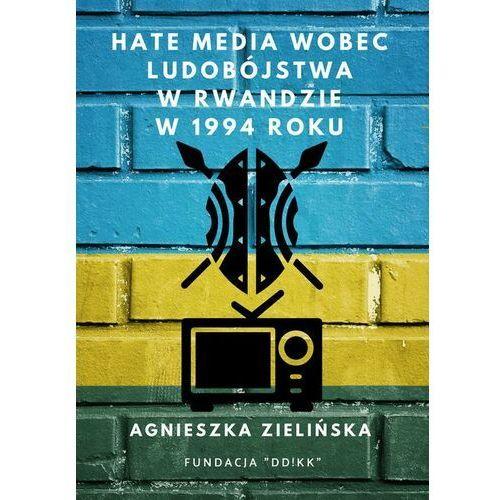 Hate media wobec ludobójstwa w Rwandzie w 1994 roku - Agnieszka Zielińska - ebook