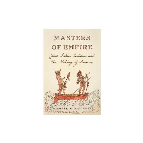 Masters of Empire: Great Lakes Indians and the Making of America, Mcdonnell, Michael