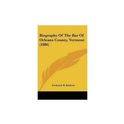 Biography Of The Bar Of Orleans County, Vermont (1886) (9781436789592)