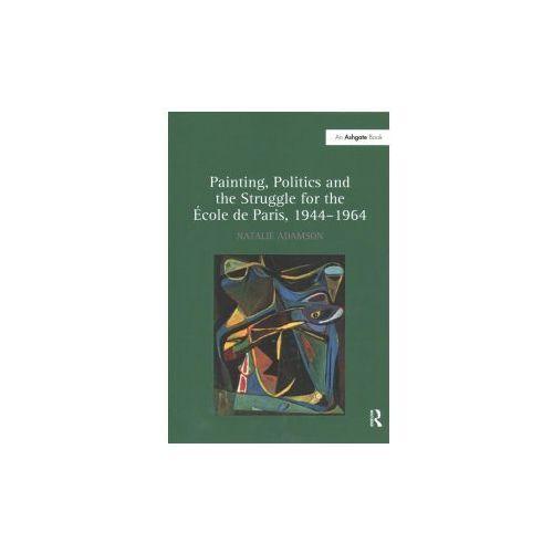 Painting, Politics and the Struggle for the Ecole de Paris, 1944-1964 (9781138253452)