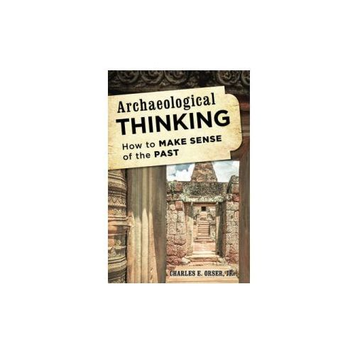 Archaeological Thinking: How to Make Sense of the Past, Orser, Charles E., Jr.