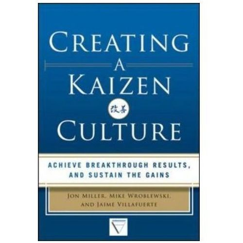 Creating a Kaizen Culture: Align the Organization, Achieve Breakthrough Results, and Sustain the Gai, Jon Miller