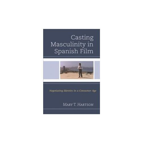 Casting Masculinity in Spanish Film: Negotiating Identity in a Consumer Age (9781498537117)
