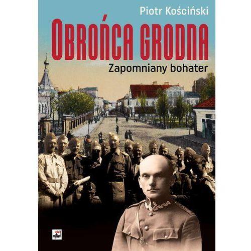 Obrońca Grodna. Zapomniany bohater - Piotr Kościński (216 str.)