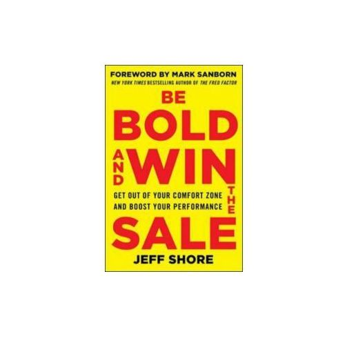 Be Bold and Win the Sale: Get Out of Your Comfort Zone and Boost Your Performance (9780071829229)