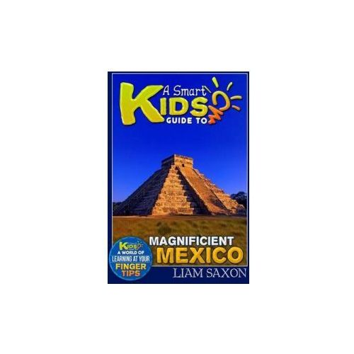 A Smart Kids Guide to Magnificent Mexico: A World of Learning at Your Fingertips (9781511990219)