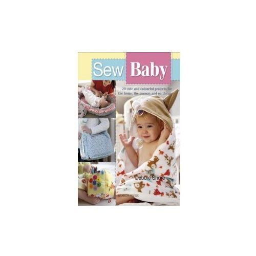Sew Baby: 20 Cute and Colourful Projects for the Home, the Nursery and on the Go (9781782214595)