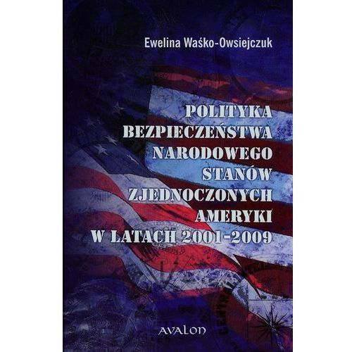 Polityka bezpieczeństwa narodowego Stanów Zjednoczonych Ameryki w latach 2001-2009 (9788377301357)