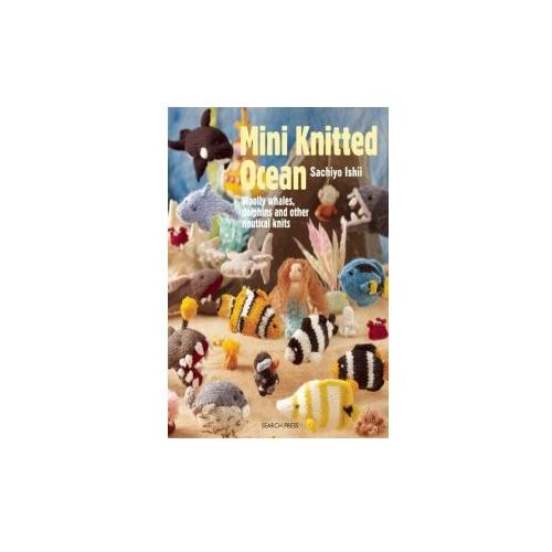 Mini Knitted Ocean: Woolly Whales, Dolphins and Other Nautical Knits, Ishii, Sachiyo