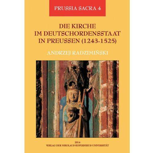 Die Kirche im Deutschordensstaat in Preussen (1243-1525). Organisation - Ausstattung - Rechtsprechung - Geistlichkeit - Gläubige - Andrzej Radzimiński