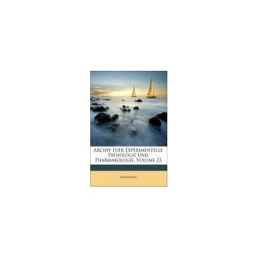 Archiv Fuer Experimentelle Pathologie Und Pharmakologie, DREIUNDZWANZIGSTER BAND (9781143910630)