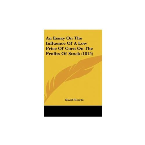 An Essay On The Influence Of A Low Price Of Corn On The Profits Of Stock (1815) (9781162076324)