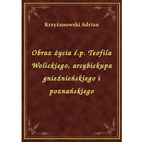 Obraz życia ś.p. Teofila Wolickiego, arcybiskupa gnieźnieńskiego i poznańskiego (9788328483910)