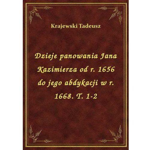 Dzieje panowania Jana Kazimierza od r. 1656 do jego abdykacji w r. 1668. T. 1-2, Tadeusz Krajewski
