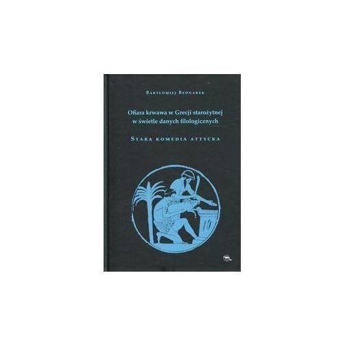 Ofiara krwawa w Grecji starożytnej w świetle danych filologicznych Stara komedia attycka - Bartłomiej Bednarek (9788365886019)