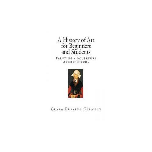 A History of Art for Beginners and Students: Painting - Sculpture - Architecture