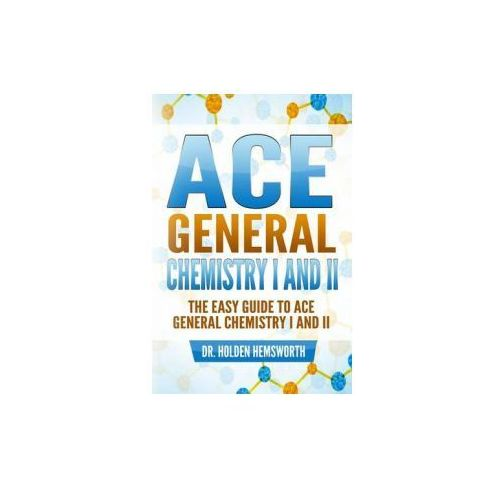 Ace General Chemistry I and II: The Easy Guide to Ace General Chemistry I and II (9781519602756)