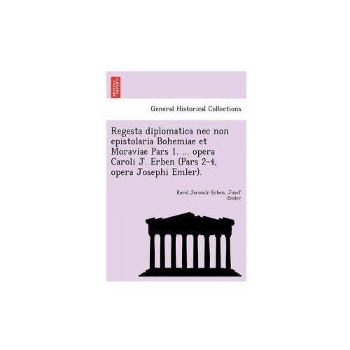 Regesta Diplomatica NEC Non Epistolaria Bohemiae Et Moraviae Pars 1.... Opera Caroli J. Erben (Pars 2-4, Opera Josephi Emler).