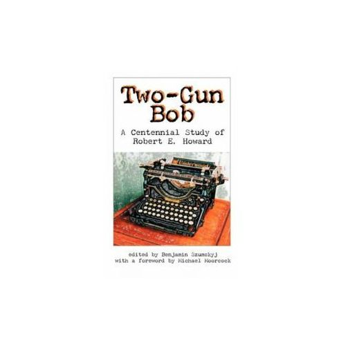 Two-Gun Bob: A Centennial Study of Robert E. Howard, Benjamin Szumskyj