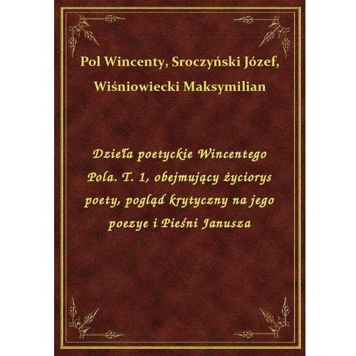 Dzieła poetyckie Wincentego Pola. T. 1, obejmujący życiorys poety, pogląd krytyczny na jego poezye i Pieśni Janusza, Klasyka Literatury Nexto