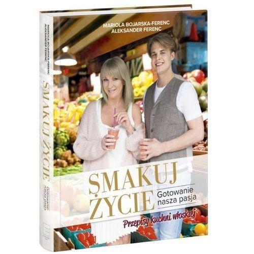 Smakuj życie. Gotowanie, nasza pasja - Mariola Bojarska-Ferenc, Edipresse Polska