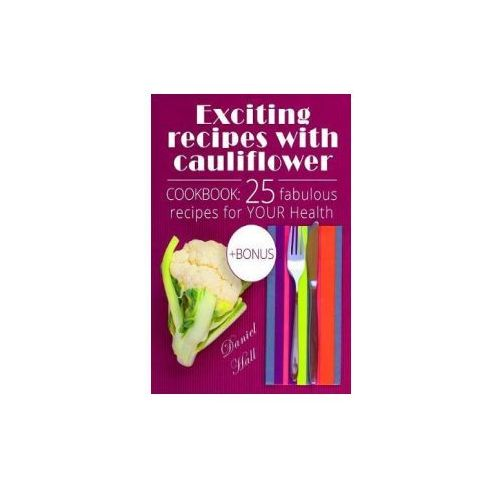 Exciting Recipes with Cauliflower. Cookbook: 25 Fabulous Recipes for Your Health (9781543218855)