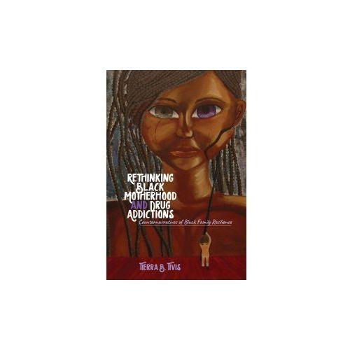 Rethinking Black Motherhood and Drug Addictions (9781433135040)