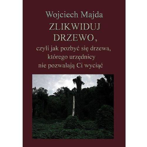 Zlikwiduj drzewo, czyli jak pozbyć się drzewa, którego urzędnicy nie pozwalają Ci wyciąć, Wojciech Majda