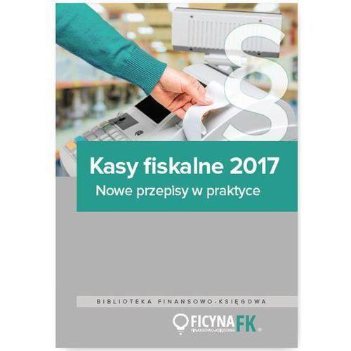 Kasy fiskalne 2017. Nowe przepisy w praktyce - Opracowanie zbiorowe (140 str.)