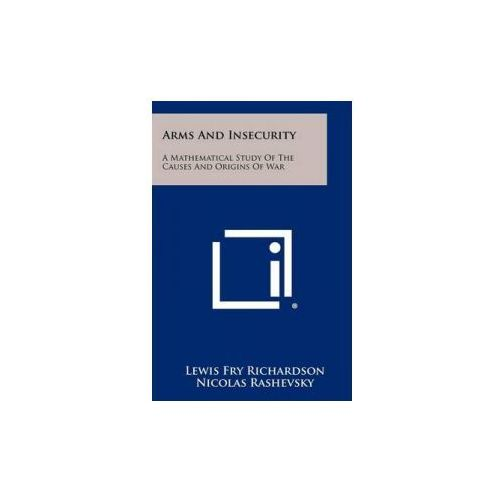 Arms and Insecurity: A Mathematical Study of the Causes and Origins of War (9781258521134)