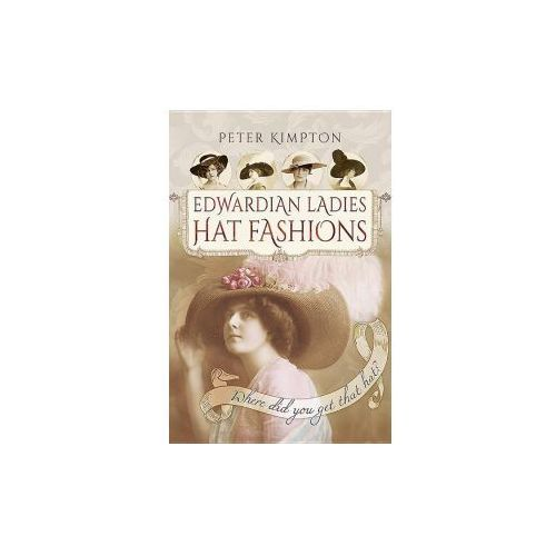 Edwardian Ladies Hat Fashions: Where Did You Get That Hat? (9781473881297)