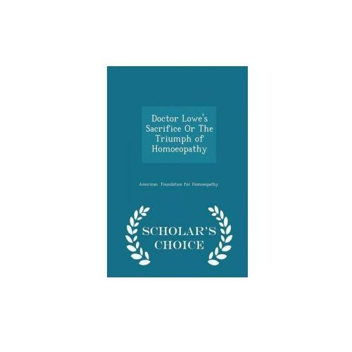 Doctor Lowe's Sacrifice or the Triumph of Homoeopathy - Scholar's Choice Edition (9781298081612)